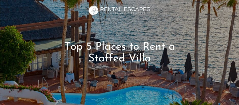 Top 5 Places to Rent a Staffed Villa