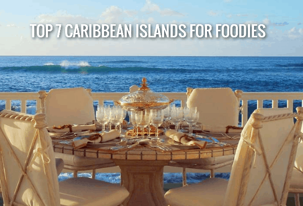 Top 7 Caribbean Islands for Foodies