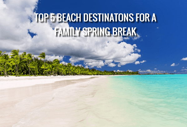 Top 5 Beach Destinations for a Family Spring Break