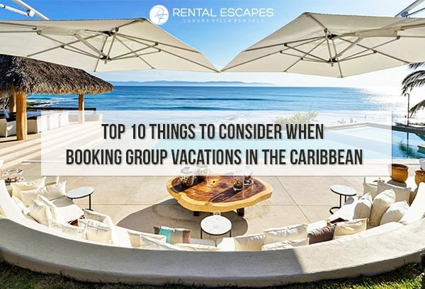 Top 10 Things To Consider When Booking Group Vacations In The Caribbean