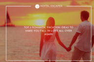 Top 3 Romantic Vacation Ideas to Make You Fall in Love All Over Again