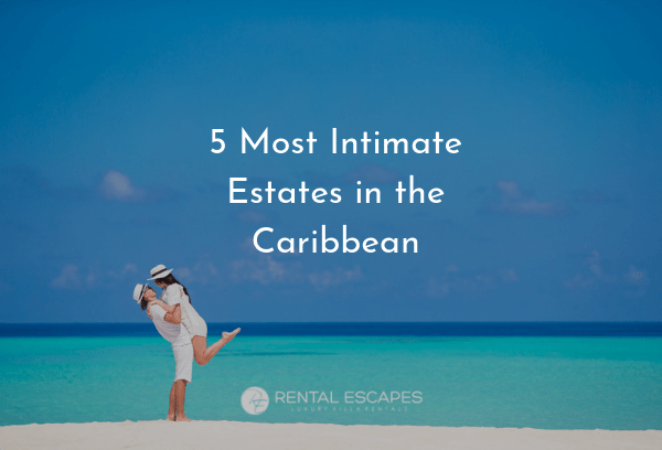5 Most Intimate Estates in the Caribbean