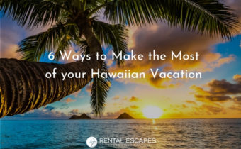 6 Ways to Make the Most of your Hawaiian Vacation | Rental Escapes