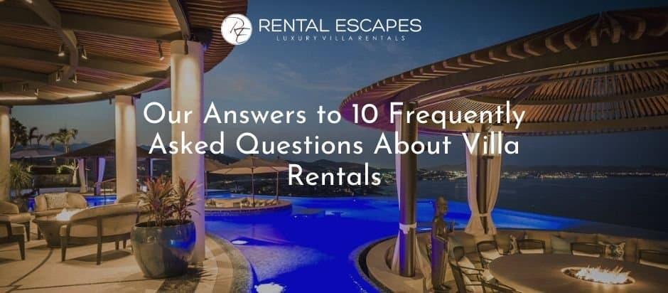 Our Answers to 10 FAQ About Villa Rentals
