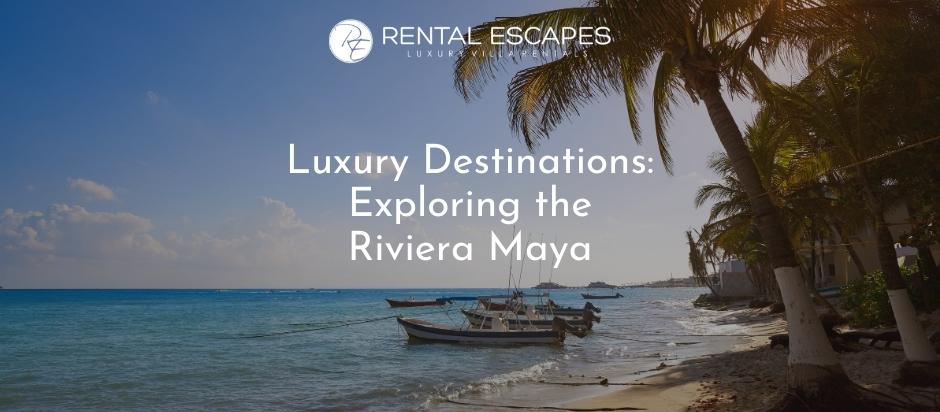 Luxury Destinations: Exploring the Riviera Maya